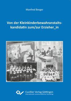 Von der Kleinkinderbewahranstaltskandidatin zum/zur Erzieher_in von Berger,  Manfred