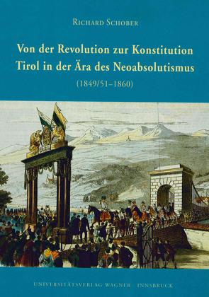 Von der Revolution zur Konstitution. Tirol in der Ära des Neoabsolutismus 1849/51-1860 von Schober,  Richard
