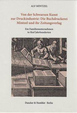 Von der Schwarzen Kunst zur Druckindustrie: Die Buchdruckerei Mintzel und ihr Zeitungsverlag. von Mintzel,  Alf