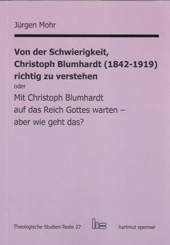 Von der Schwierigkeit, Christoph Blumhardt (1842-1919) richtig zur verstehen oder Mit Christoph Blumhardt auf das Reich Gottes warten – aber wie geht das? von Mohr,  Jürgen