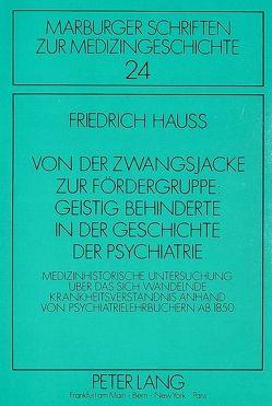 Von der Zwangsjacke zur Fördergruppe: Geistig Behinderte in der Geschichte der Psychiatrie von Hauss,  Friedrich