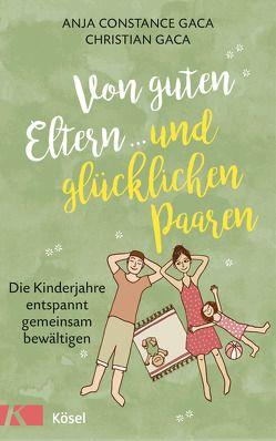 Von guten Eltern … und glücklichen Paaren von Gaca,  Anja Constance, Gaca,  Christian