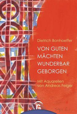 Von guten Mächten wunderbar geborgen von Bonhoeffer,  Dietrich, Felger,  Andreas