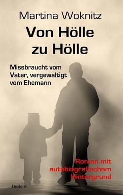 Von Hölle zu Hölle – Missbraucht vom Vater, vergewaltigt vom Ehemann – Roman mit autobiografischem Hintergrund von Woknitz,  Martina