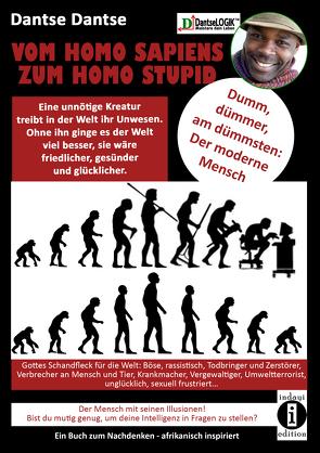 VOM HOMOSAPIENS ZUM HOMOSTUPID – dumm, dümmer, am dümmsten – der moderne Mensch von Dantse,  Dantse