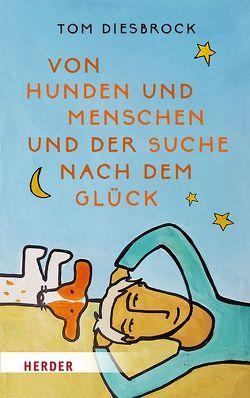 Von Hunden und Menschen und der Suche nach dem Glück von Diesbrock,  Tom, van Heerden,  Roelie