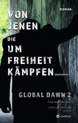 VON JENEN DIE UM FREIHEIT KÄMPFEN – GLOBAL DAWN 2 Transhumanismus (SPECIAL EDITION) von Bullcutter,  D.