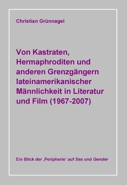 Von Kastraten, Hermaphroditen und anderen Grenzgängern lateinamerikanischer Männlichkeit in Literatur und Film (1967-2007) von Grünnagel,  Christian