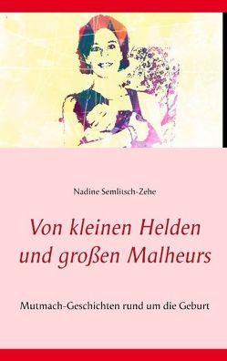 Von kleinen Helden und großen Malheurs von Semlitsch-Zehe,  Nadine