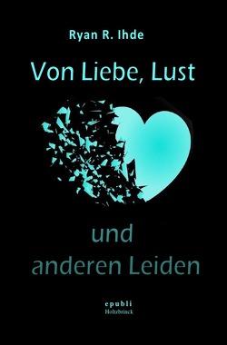 Von Liebe, Lust und anderen Leiden von Ihde,  Ryan R.