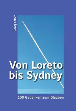 Von Loreto bis Sydney – 100 Gedanken zum Glauben von Fetsch,  Georg