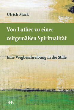 Von Luther zu einer zeitgemäßen Spiritualität von Mack,  Ulrich