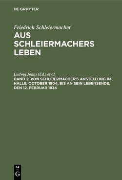 Von Schleiermacher's Anstellung in Halle, October 1804, bis an sein Lebensende, den 12. Februar 1834 von Dilthey,  Wilhelm, Jonas,  Ludwig, Schleiermacher,  Friedrich