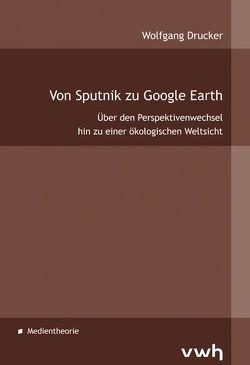 Von Sputnik zu Google Earth von Drucker,  Wolfgang