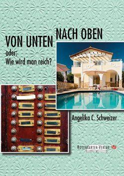 Von unten nach oben – oder wie wird man reich von Angelika C. Schweizer