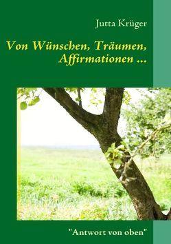 Von Wünschen, Träumen, Affirmationen… von Krüger,  Jutta