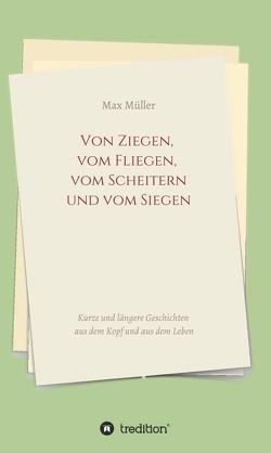 Von Ziegen, vom Fliegen, vom Scheitern und vom Siegen von Müller,  Max