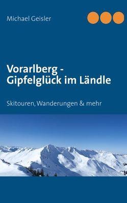 Vorarlberg – Gipfelglück im Ländle von Geisler,  Michael