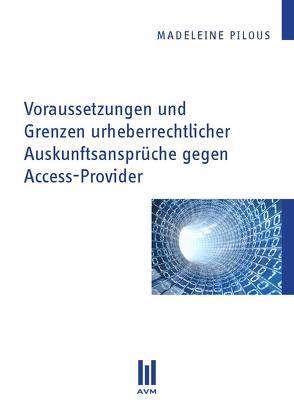 Voraussetzungen und Grenzen urheberrechtlicher Auskunftsansprüche gegen Access-Provider von Pilous,  Madeleine