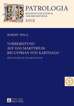 Vorbereitung auf das Martyrium bei Cyprian von Karthago von Walz,  Robert