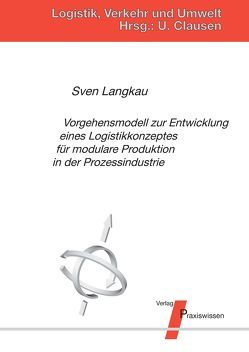Vorgehensmodell zur Entwicklung eines Logistikkonzeptes für modulare Produktion in der Prozessindustrie von Clausen,  Uwe, Langkau,  Sven