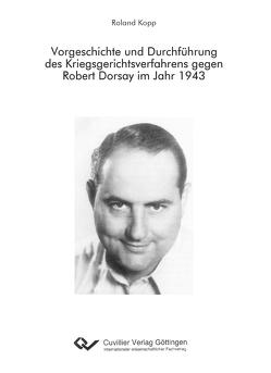 Vorgeschichte und Durchführung des Kriegsgerichtsverfahrens gegen Robert Dorsay im Jahr 1943 von Kopp,  Roland