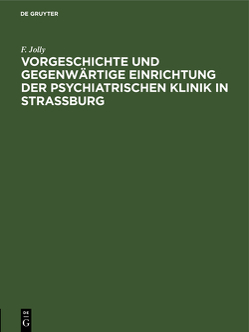 Vorgeschichte und gegenwärtige Einrichtung der psychiatrischen Klinik in Straßburg von Jolly,  F.
