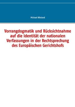 Vorrangdogmatik und Rücksichtnahme auf die Identität der nationalen Verfassungen in der Rechtsprechung des Europäischen Gerichtshofs von Wieland,  Michael