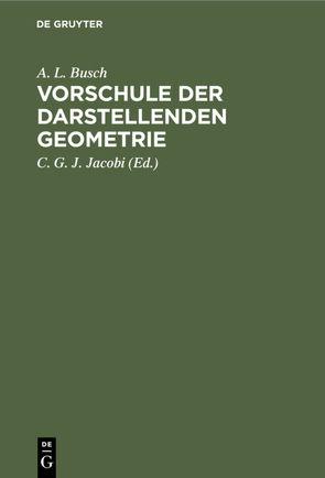Vorschule der darstellenden Geometrie von Busch,  A. L., Jacobi,  C. G. J.