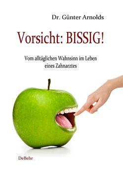 Vorsicht: BISSIG! Vom alltäglichen Wahnsinn im Leben eines Zahnarztes von Arnolds,  Günter, DeBehr,  Verlag