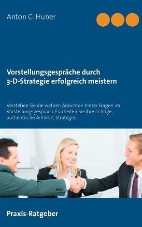 Vorstellungsgespräche durch 3-D-Strategie erfolgreich meistern von Huber,  Anton C.