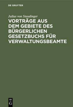 Vorträge aus dem Gebiete des bürgerlichen Gesetzbuchs für Verwaltungsbeamte von Staudinger,  Julius von
