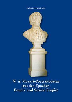 W. A. Mozart – Portraitbüsten aus den Epochen Empire und Second Empire von Fuchshuber,  Roland K.