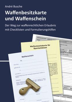 Waffenbesitzkarte und Waffenschein – Der Weg zur waffenrechtlichen Erlaubnis nach aktuellem Waffengesetz mit Checklisten und Formulierungshilfen von Busche,  André