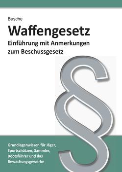 Waffengesetz – Einführung mit Anmerkungen zum Beschussgesetz von Busche,  André