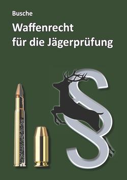 Waffenrecht für die Jägerprüfung von Busche,  André