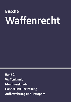 Waffenrecht: Praxiswissen für Waffenbesitzer, Handel, Verwaltung und Justiz von Busche,  André