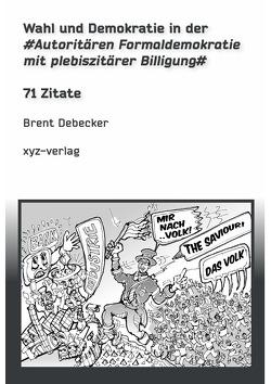 Wahl und Demokratie in der Autoritären Formaldemokratie mit plebiszitärer Billigung von Debecker,  Brent