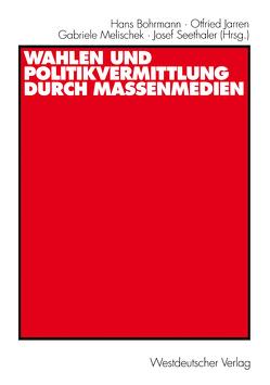 Wahlen und Politikvermittlung durch Massenmedien von Bohrmann,  Hans, Jarren,  Otfried, Melischek,  Gabriele, Seethaler,  Josef