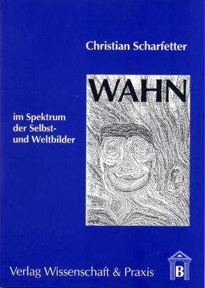 Wahn im Spektrum der Selbst- und Weltbilder von Scharfetter,  Christian