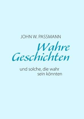 Wahre Geschichten und solche, die wahr sein könnten von Passmann,  John W
