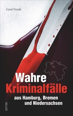 Wahre Kriminalfälle aus Hamburg, Bremen und Niedersachsen von Frank,  Gerd