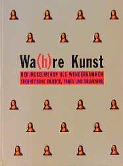 Wa(h)re Kunst von Bien,  Helmut M, Brock,  Bazon, Fliedl,  Gottfried, Giersch,  Ulrich, Sturm,  Martin, Zendron,  Rainer