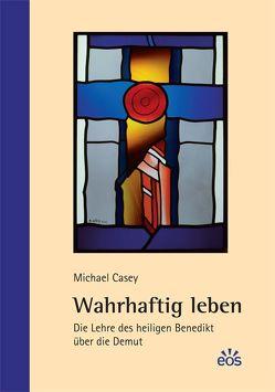 Wahrhaftig leben – Die Lehre des heiligen Benedikt über die Demut von Casey,  Michael, Schellenberger,  Bernardin