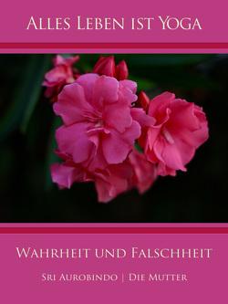 Wahrheit und Falschheit von Aurobindo,  Sri, Mutter,  Die (d.i. Mira Alfassa)