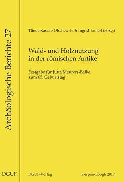 Wald- und Holznutzung in der römischen Antike von Kaszab-Olschewski,  Tünde, Tamerl,  Ingrid
