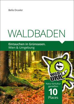 WALDBADEN. Eintauchen in Grünoasen. von Draxler,  Bella, Rittberger,  Doris