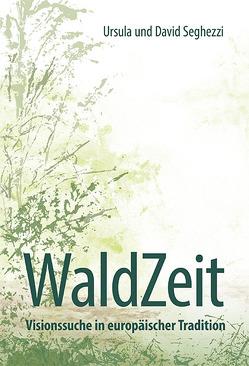 WaldZeit – Visionssuche in europäischer Tradition von Seghezzi,  David, Seghezzi,  Ursula