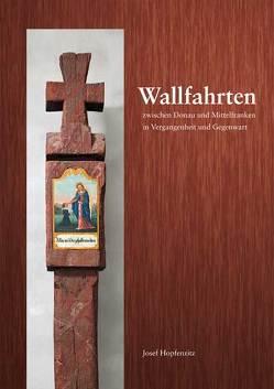 Wallfahrten zwischen Donau und Mittelfranken in Vergangenheit und Gegenwart von Hopfenzitz,  Josef, Meier,  Bertram