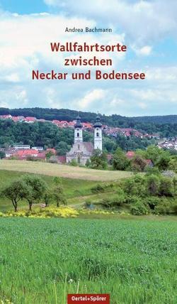 Wallfahrtsorte zwischen Neckar und Bodensee von Bachmann,  Andrea
